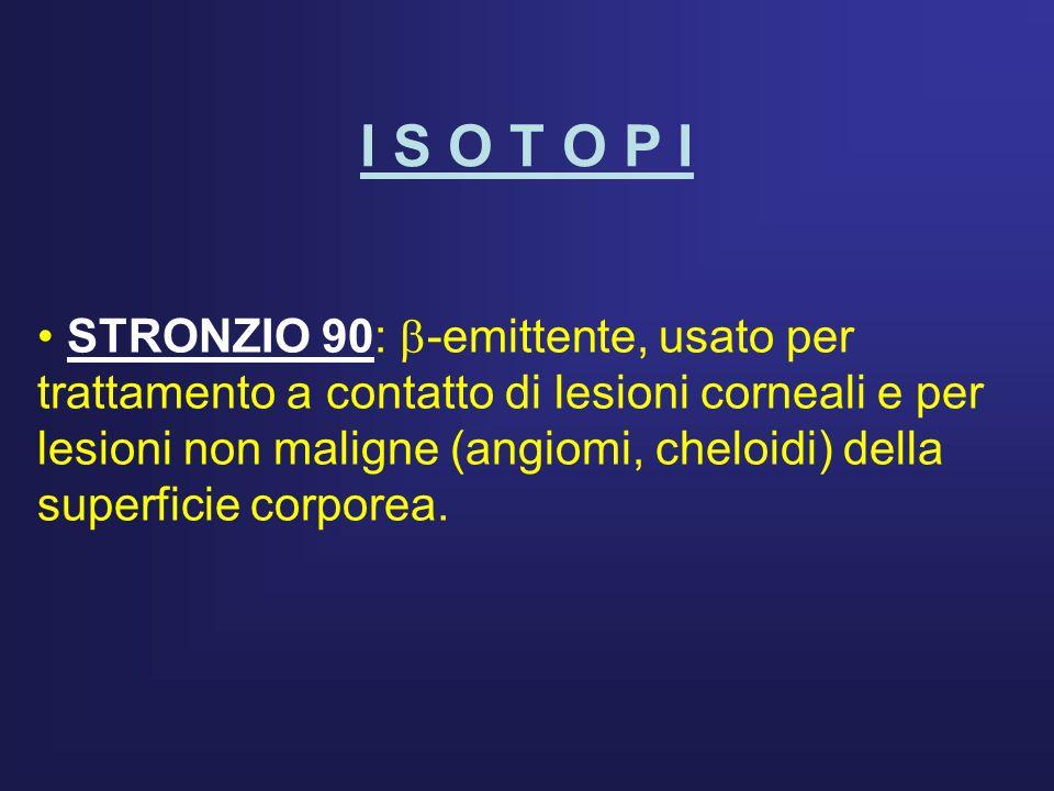 I S O T O P I STRONZIO 90: -emittente, usato per trattamento a contatto di lesioni corneali e per lesioni non maligne (angiomi, cheloidi) della superf