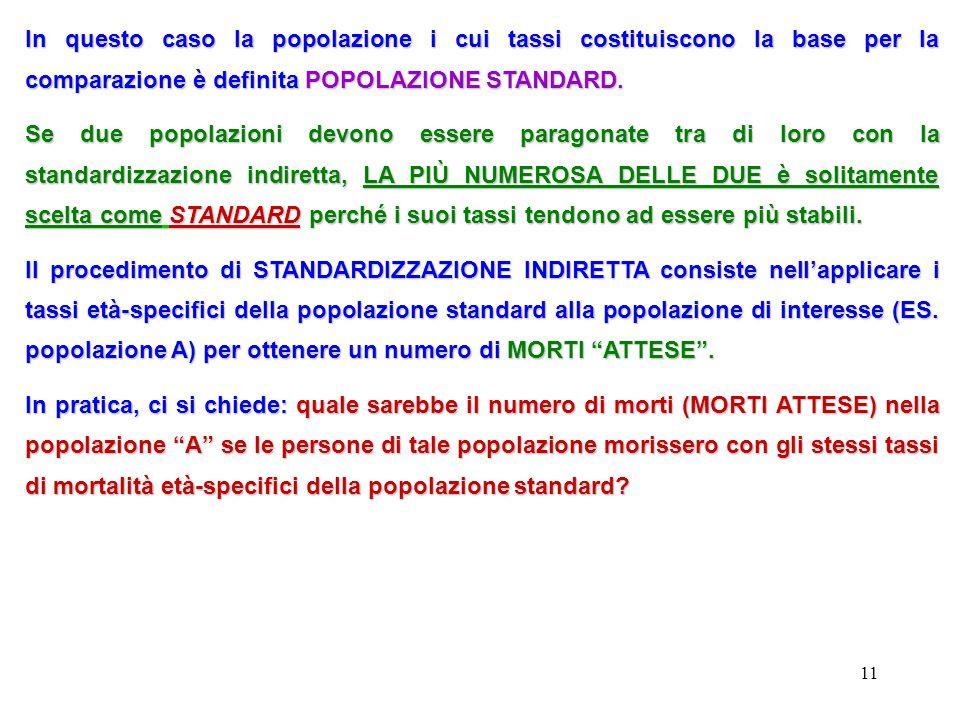 11 In questo caso la popolazione i cui tassi costituiscono la base per la comparazione è definita POPOLAZIONE STANDARD. Se due popolazioni devono esse
