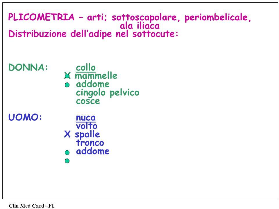 Clin Med Card –FI PLICOMETRIA – arti; sottoscapolare, periombelicale, ala iliaca Distribuzione delladipe nel sottocute: DONNA: collo X mammelle addome