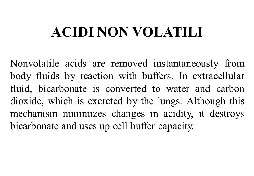 ACIDI NON VOLATILI Nonvolatile acids are removed instantaneously from body fluids by reaction with buffers. In extracellular fluid, bicarbonate is con