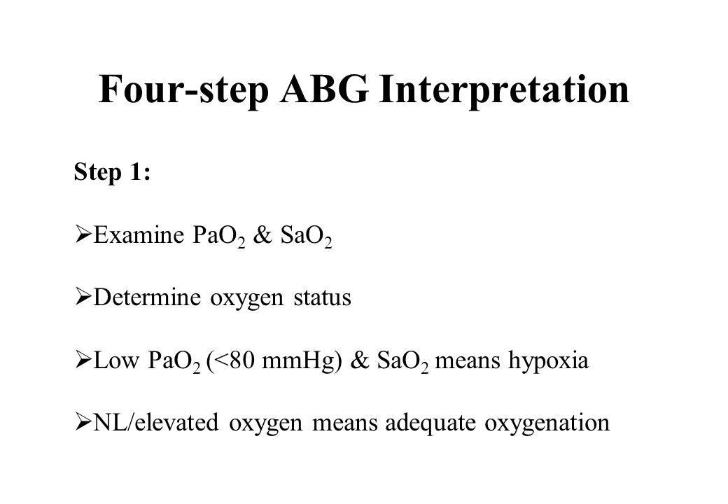 Four-step ABG Interpretation Step 1: Examine PaO 2 & SaO 2 Determine oxygen status Low PaO 2 (<80 mmHg) & SaO 2 means hypoxia NL/elevated oxygen means