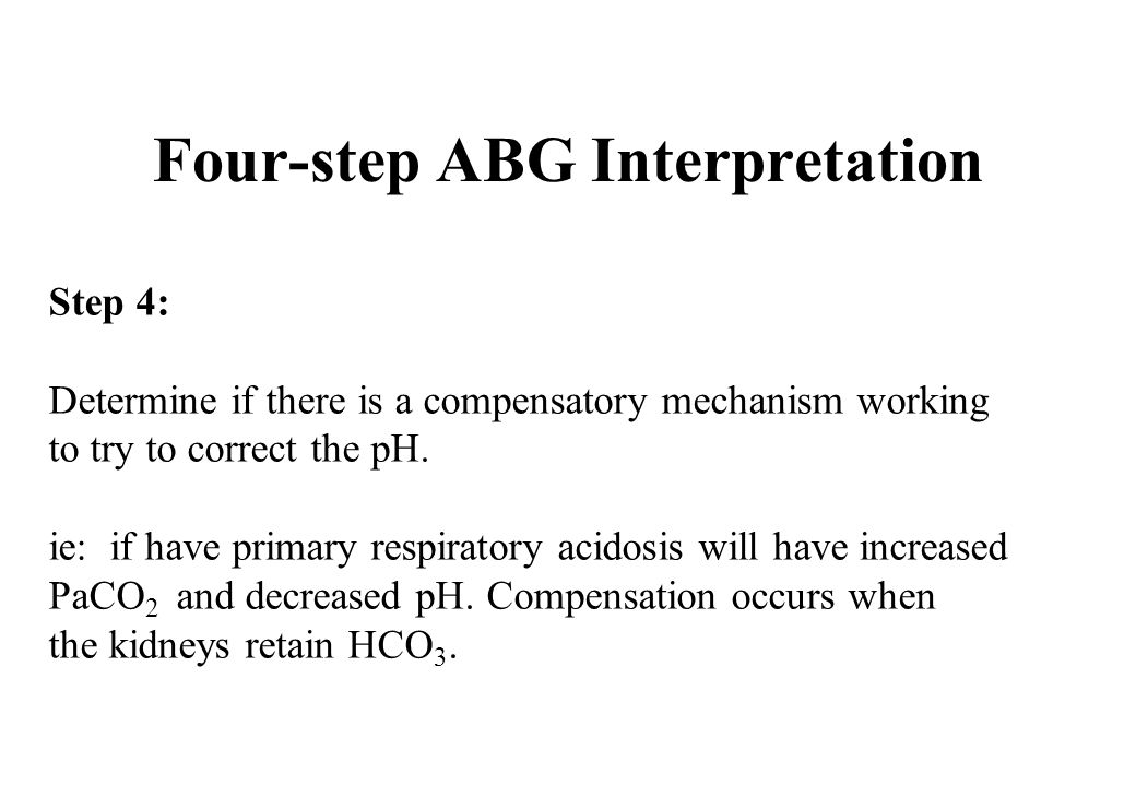 Step 4: Determine if there is a compensatory mechanism working to try to correct the pH. ie: if have primary respiratory acidosis will have increased