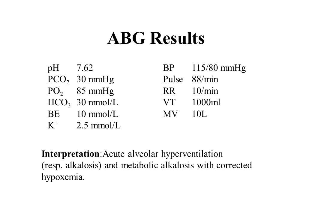 ABG Results pH7.62BP115/80 mmHg PCO 2 30 mmHgPulse88/min PO 2 85 mmHgRR10/min HCO 3 30 mmol/LVT1000ml BE10 mmol/LMV10L K + 2.5 mmol/L Interpretation:A