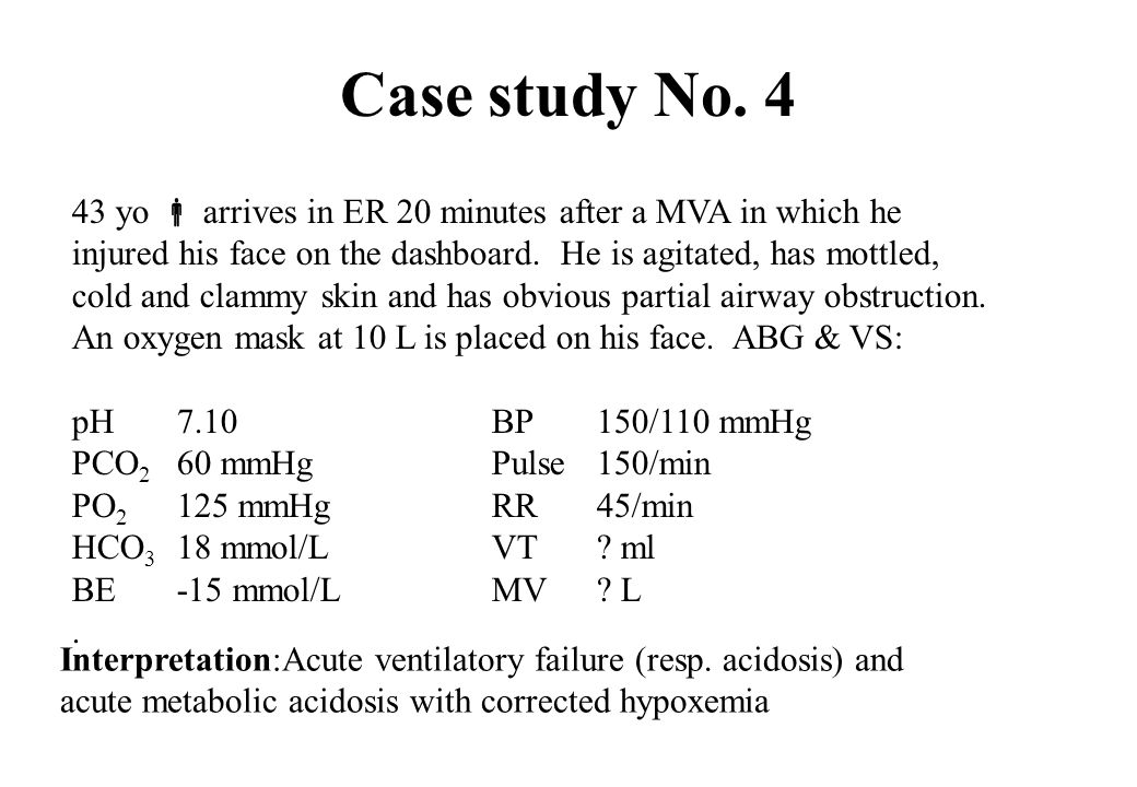 Case study No. 4 43 yo arrives in ER 20 minutes after a MVA in which he injured his face on the dashboard. He is agitated, has mottled, cold and clamm
