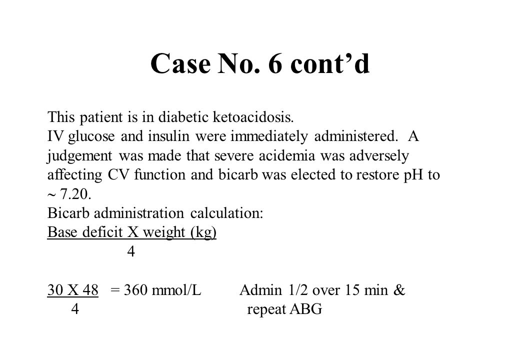 Case No. 6 contd This patient is in diabetic ketoacidosis. IV glucose and insulin were immediately administered. A judgement was made that severe acid
