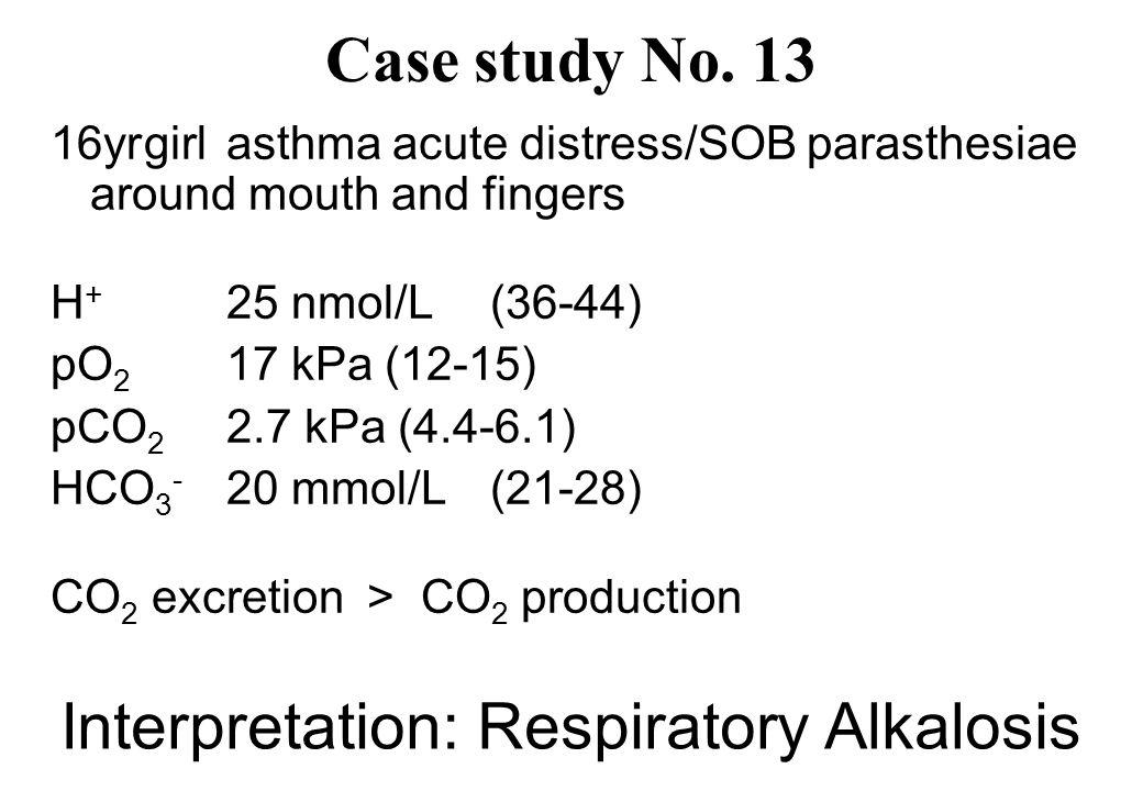 Interpretation: Respiratory Alkalosis 16yr girlasthma acute distress/SOB parasthesiae around mouth and fingers H + 25 nmol/L(36-44) pO 2 17 kPa (12-15