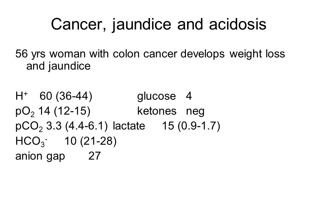 Cancer, jaundice and acidosis 56 yrs woman with colon cancer develops weight loss and jaundice H + 60 (36-44)glucose4 pO 2 14 (12-15)ketonesneg pCO 2