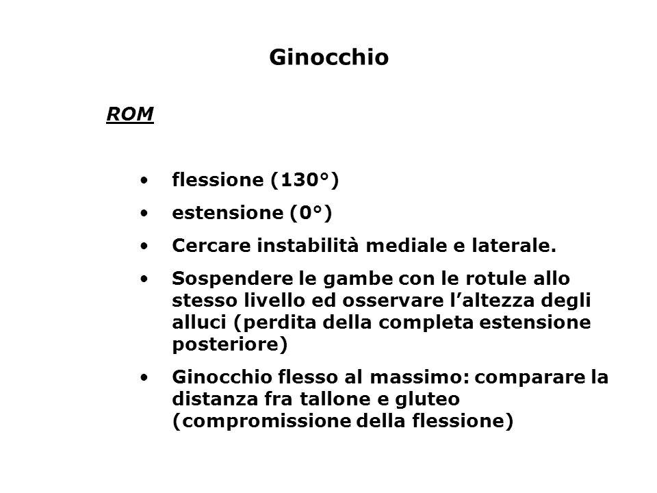 Ginocchio ROM flessione (130°) estensione (0°) Cercare instabilità mediale e laterale. Sospendere le gambe con le rotule allo stesso livello ed osserv