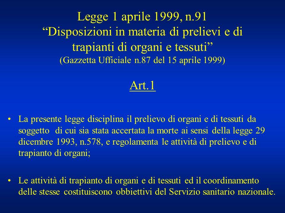 Legge 1 aprile 1999, n.91 Disposizioni in materia di prelievi e di trapianti di organi e tessuti (Gazzetta Ufficiale n.87 del 15 aprile 1999) Art.1 La