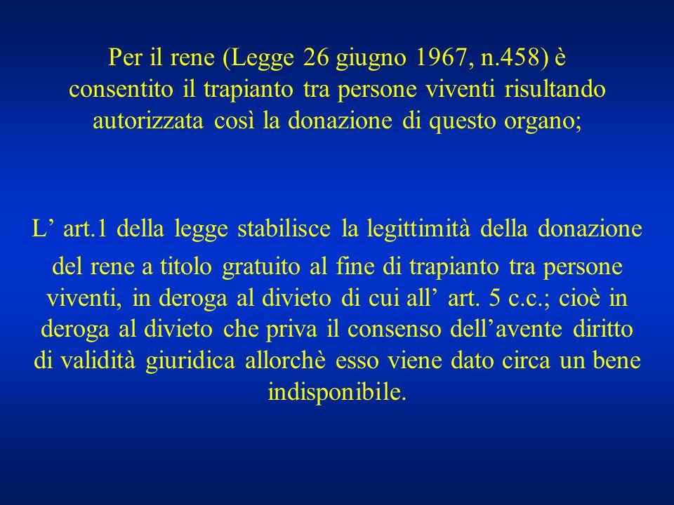 Per il rene (Legge 26 giugno 1967, n.458) è consentito il trapianto tra persone viventi risultando autorizzata così la donazione di questo organo; L a