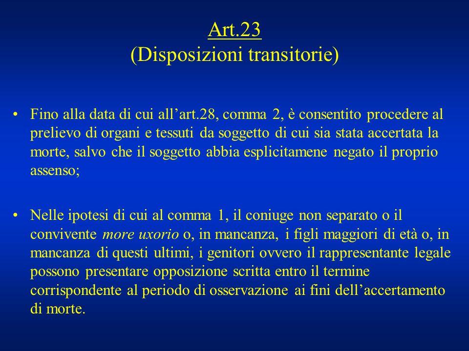 Art.23 (Disposizioni transitorie) Fino alla data di cui allart.28, comma 2, è consentito procedere al prelievo di organi e tessuti da soggetto di cui