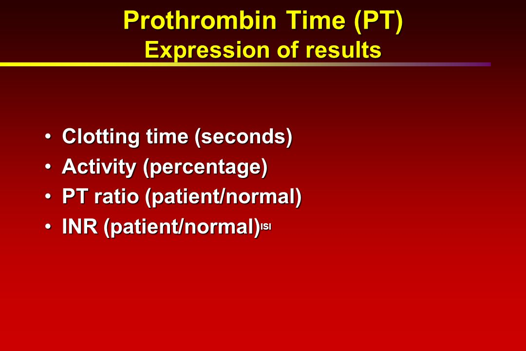 Prothrombin Time (PT) Expression of results Clotting time (seconds)Clotting time (seconds) Activity (percentage)Activity (percentage) PT ratio (patien