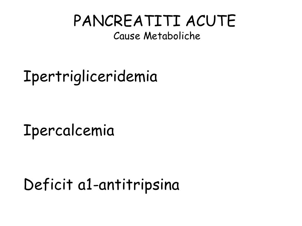 PANCREATITI ACUTE Cause Metaboliche Ipertrigliceridemia Ipercalcemia Deficit a1-antitripsina