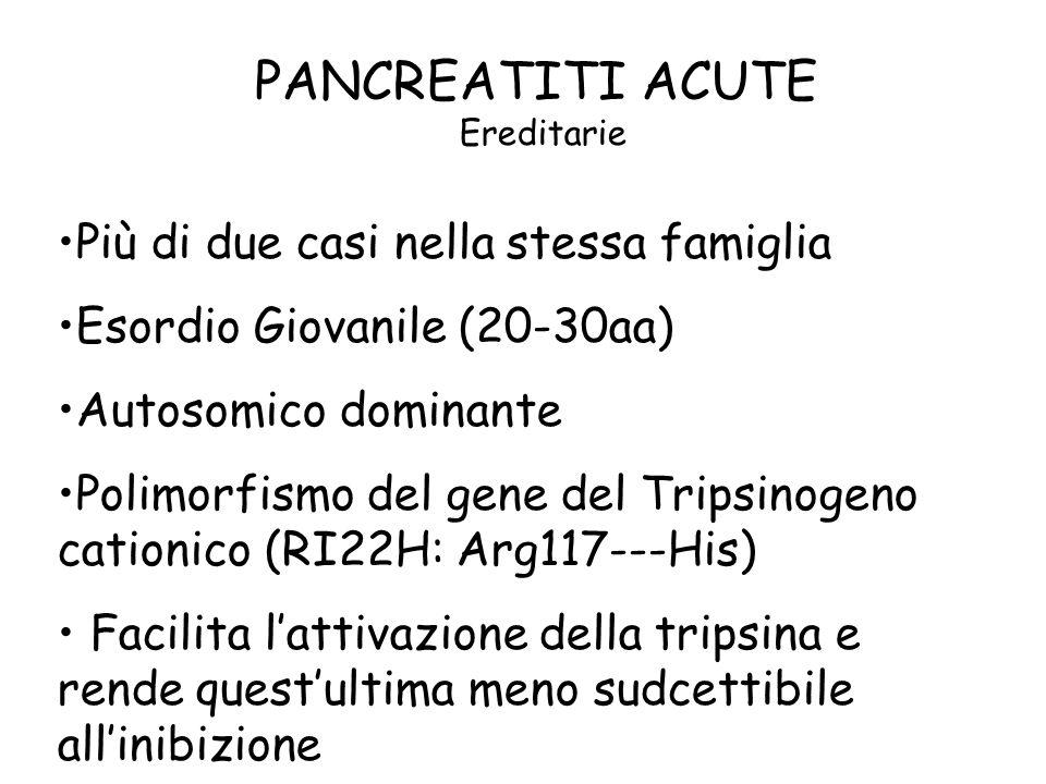 PANCREATITI ACUTE Ereditarie Più di due casi nella stessa famiglia Esordio Giovanile (20-30aa) Autosomico dominante Polimorfismo del gene del Tripsino