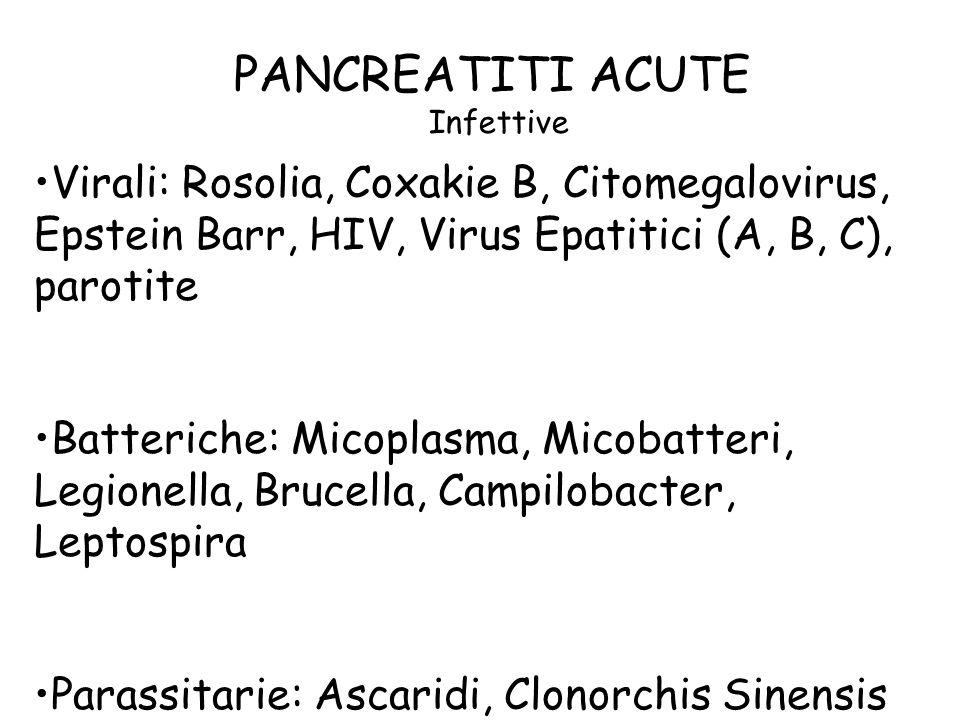 PANCREATITI ACUTE Infettive Virali: Rosolia, Coxakie B, Citomegalovirus, Epstein Barr, HIV, Virus Epatitici (A, B, C), parotite Batteriche: Micoplasma