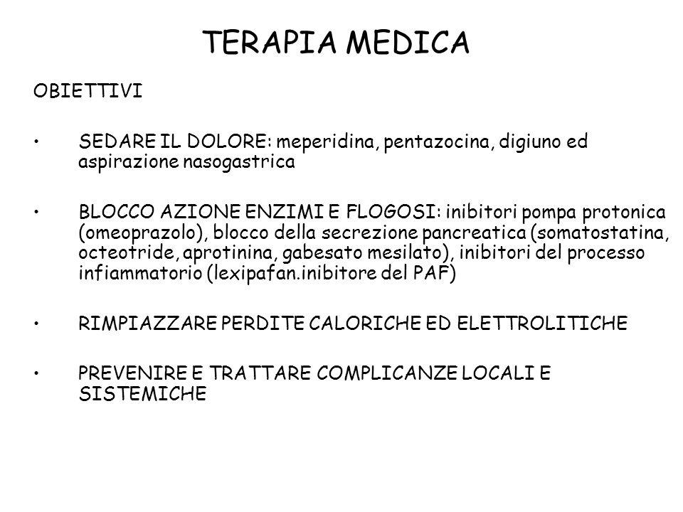 TERAPIA MEDICA OBIETTIVI SEDARE IL DOLORE: meperidina, pentazocina, digiuno ed aspirazione nasogastrica BLOCCO AZIONE ENZIMI E FLOGOSI: inibitori pompa protonica (omeoprazolo), blocco della secrezione pancreatica (somatostatina, octeotride, aprotinina, gabesato mesilato), inibitori del processo infiammatorio (lexipafan.inibitore del PAF) RIMPIAZZARE PERDITE CALORICHE ED ELETTROLITICHE PREVENIRE E TRATTARE COMPLICANZE LOCALI E SISTEMICHE