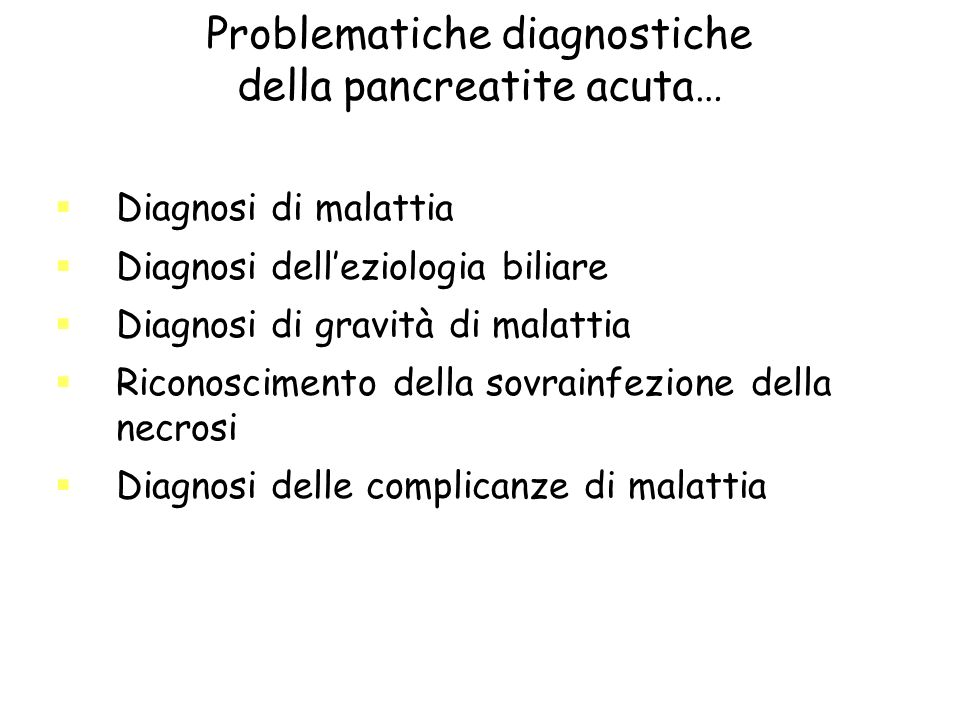 Problematiche diagnostiche della pancreatite acuta… Diagnosi di malattia Diagnosi delleziologia biliare Diagnosi di gravità di malattia Riconoscimento