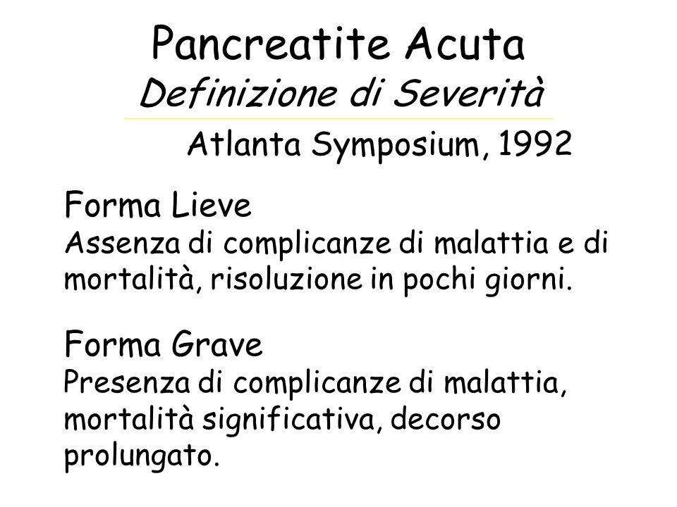 Pancreatite Acuta Definizione di Severità Atlanta Symposium, 1992 Forma Lieve Assenza di complicanze di malattia e di mortalità, risoluzione in pochi