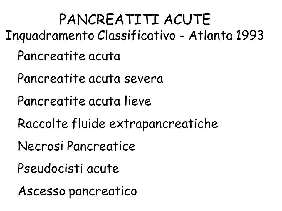 PANCREATITI ACUTE Inquadramento Classificativo - Atlanta 1993 Pancreatite acuta Pancreatite acuta severa Pancreatite acuta lieve Raccolte fluide extrapancreatiche Necrosi Pancreatice Pseudocisti acute Ascesso pancreatico