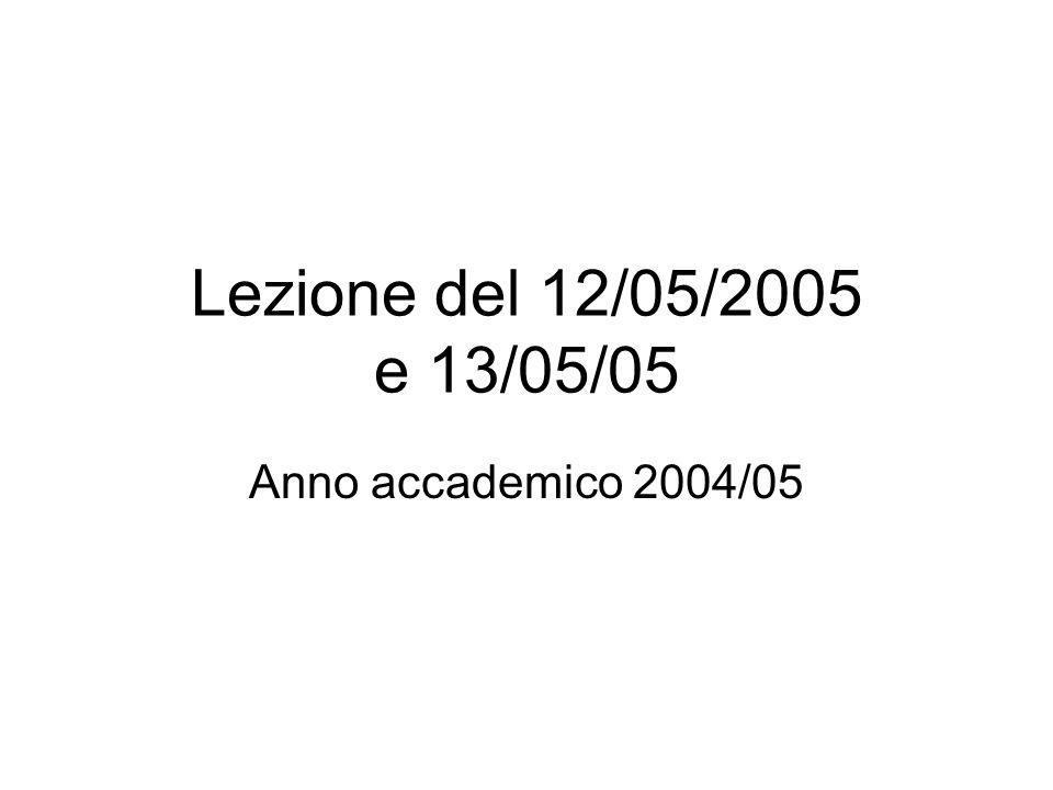 Lezione del 12/05/2005 e 13/05/05 Anno accademico 2004/05