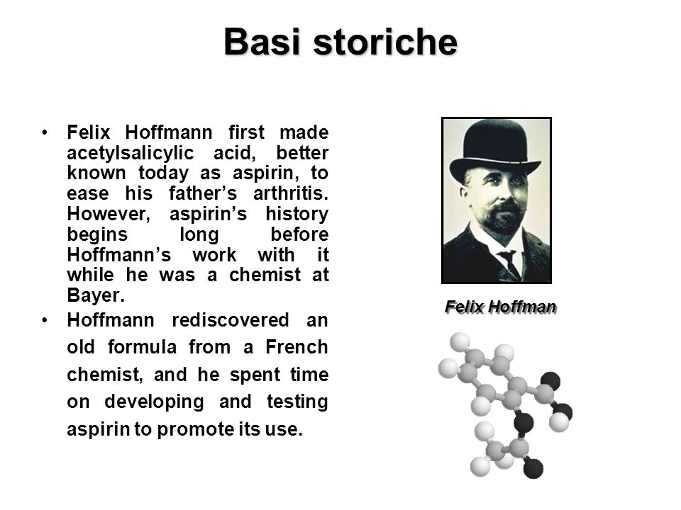 Felix Hoffmann first made acetylsalicylic acid, better known today as aspirin, to ease his fathers arthritis. However, aspirins history begins long be