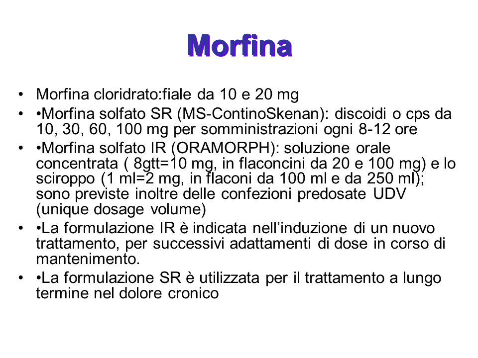 Morfina Morfina cloridrato:fiale da 10 e 20 mg Morfina solfato SR (MS-ContinoSkenan): discoidi o cps da 10, 30, 60, 100 mg per somministrazioni ogni 8