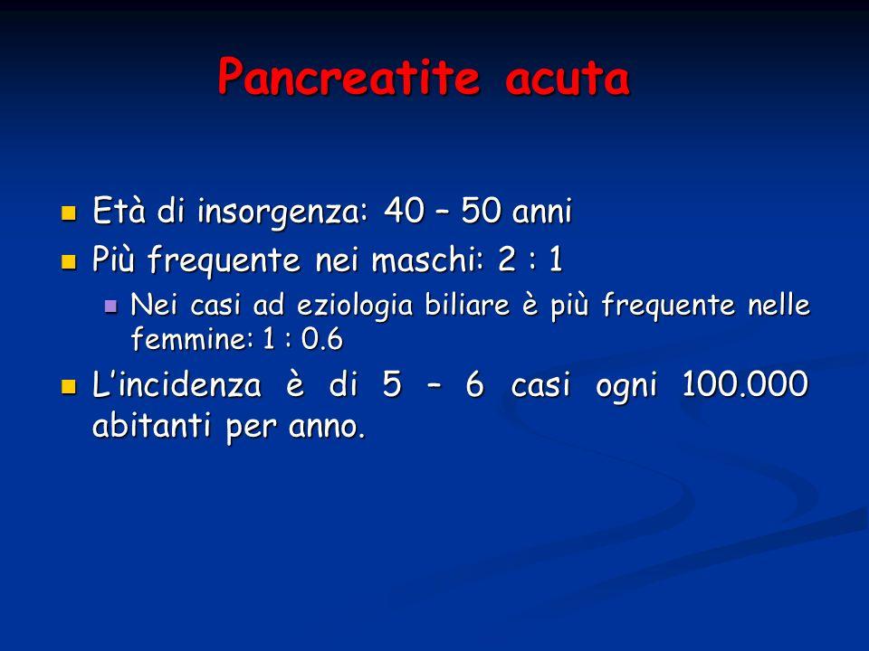 Pancreatite acuta Età di insorgenza: 40 – 50 anni Età di insorgenza: 40 – 50 anni Più frequente nei maschi: 2 : 1 Più frequente nei maschi: 2 : 1 Nei