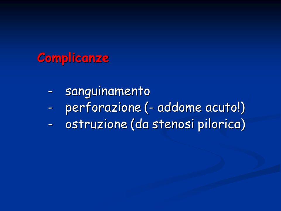 Complicanze -sanguinamento -sanguinamento -perforazione (- addome acuto!) -ostruzione (da stenosi pilorica)