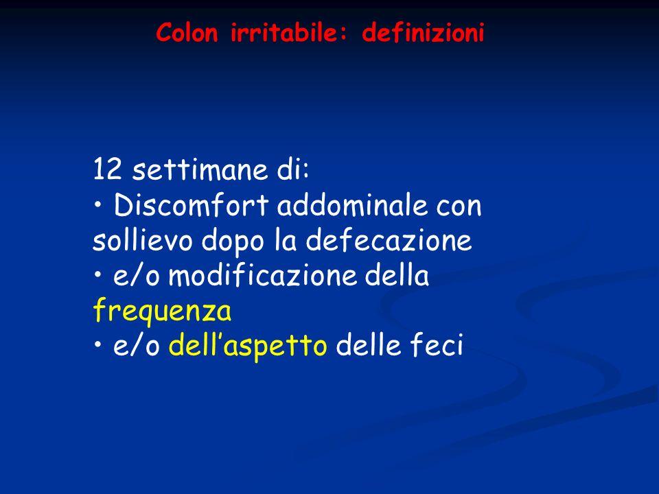 Colon irritabile: definizioni 12 settimane di: Discomfort addominale con sollievo dopo la defecazione e/o modificazione della frequenza e/o dellaspett