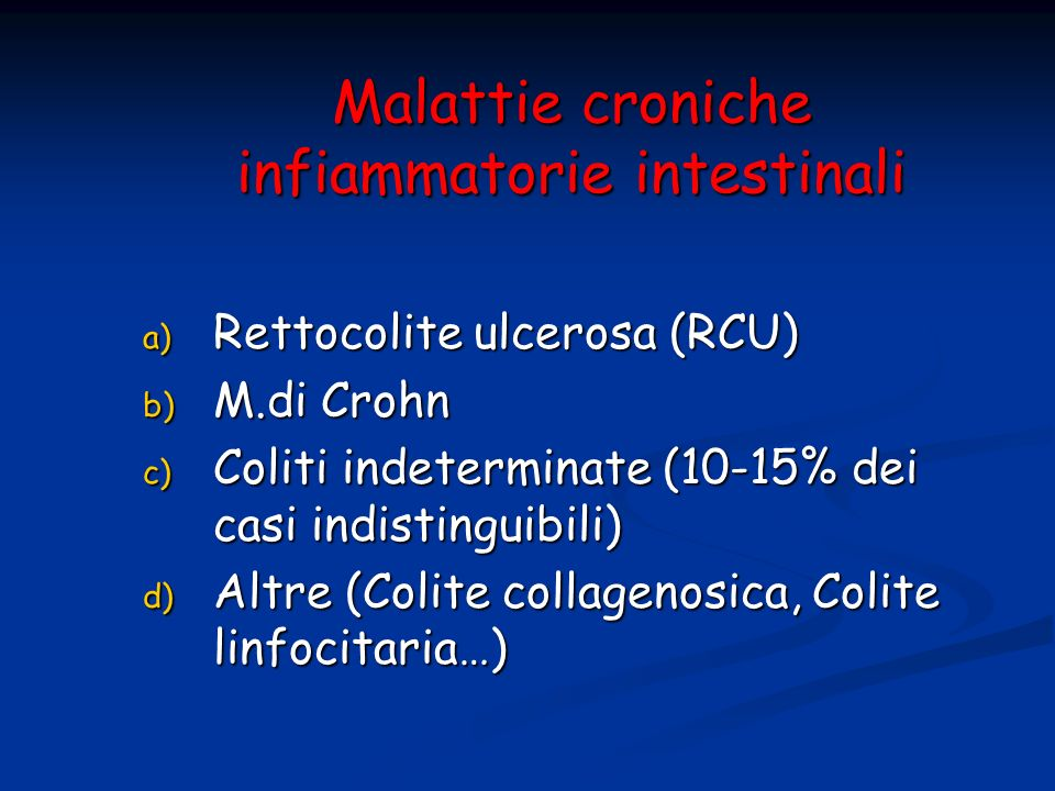 Malattie croniche infiammatorie intestinali a) Rettocolite ulcerosa (RCU) b) M.di Crohn c) Coliti indeterminate (10-15% dei casi indistinguibili) d) A