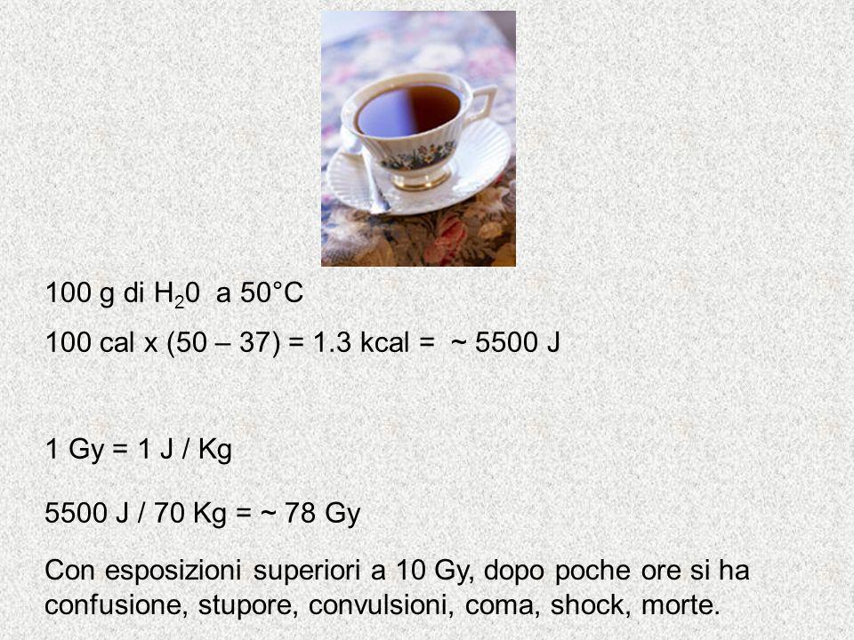 5500 J / 70 Kg = ~ 78 Gy 1 Gy = 1 J / Kg 100 cal x (50 – 37) = 1.3 kcal = ~ 5500 J Con esposizioni superiori a 10 Gy, dopo poche ore si ha confusione,
