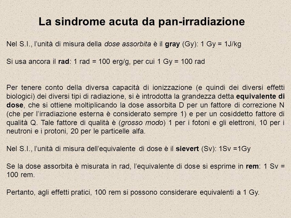 La sindrome acuta da pan-irradiazione Nel S.I., lunità di misura della dose assorbita è il gray (Gy): 1 Gy = 1J/kg Si usa ancora il rad: 1 rad = 100 e