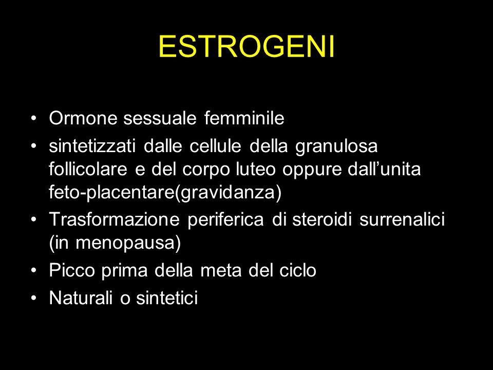 ESTROGENI Ormone sessuale femminile sintetizzati dalle cellule della granulosa follicolare e del corpo luteo oppure dallunita feto-placentare(gravidan