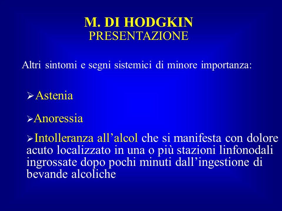 M. DI HODGKIN PRESENTAZIONE Altri sintomi e segni sistemici di minore importanza: Astenia Anoressia Intolleranza allalcol che si manifesta con dolore