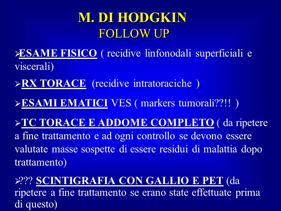 M. DI HODGKIN FOLLOW UP ESAME FISICO ( recidive linfonodali superficiali e viscerali) RX TORACE (recidive intratoraciche ) ESAMI EMATICI VES ( markers