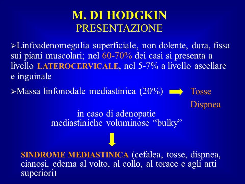 M. DI HODGKIN PRESENTAZIONE Linfoadenomegalia superficiale, non dolente, dura, fissa sui piani muscolari; nel 60-70% dei casi si presenta a livello LA