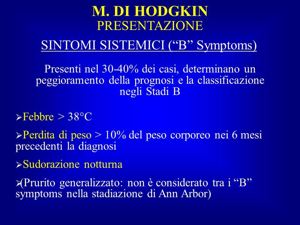 M. DI HODGKIN PRESENTAZIONE SINTOMI SISTEMICI (B Symptoms) Presenti nel 30-40% dei casi, determinano un peggioramento della prognosi e la classificazi