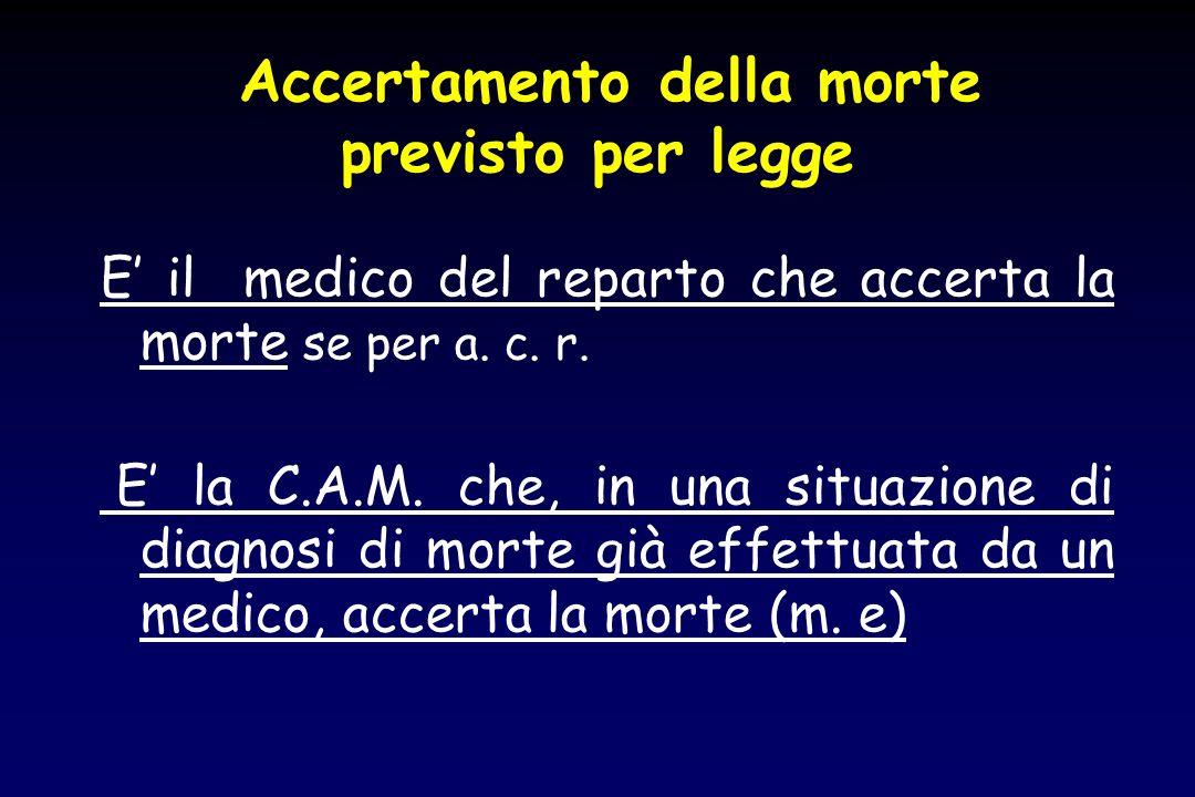 Accertamento della morte previsto per legge E il medico del reparto che accerta la morte se per a. c. r. E la C.A.M. che, in una situazione di diagnos