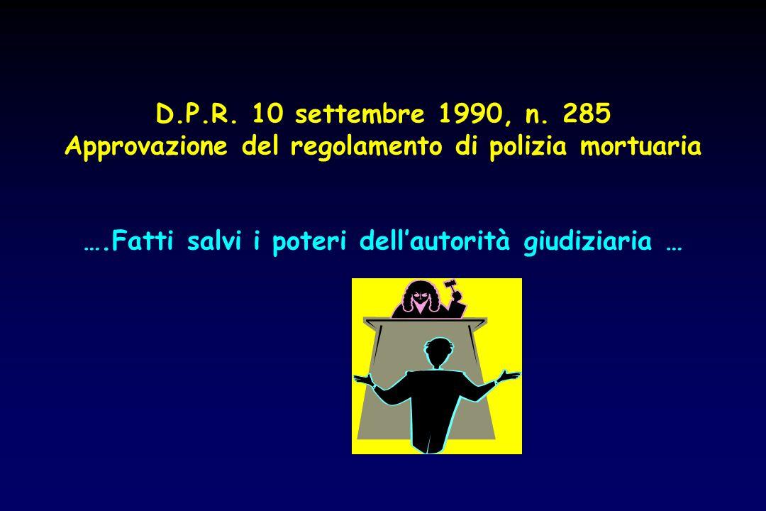 D.P.R. 10 settembre 1990, n. 285 Approvazione del regolamento di polizia mortuaria ….Fatti salvi i poteri dellautorità giudiziaria …