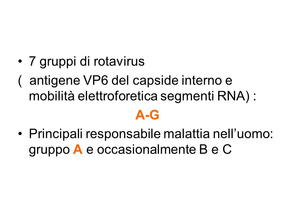 7 gruppi di rotavirus ( antigene VP6 del capside interno e mobilità elettroforetica segmenti RNA) : A-G Principali responsabile malattia nelluomo: gru