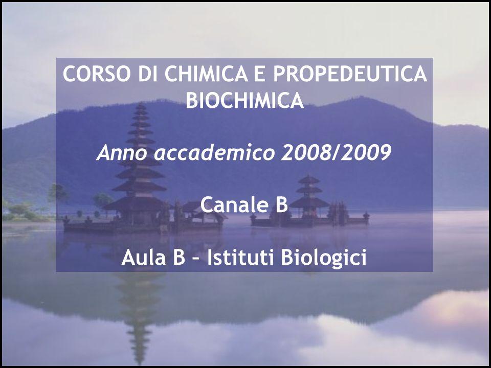 CORSO DI CHIMICA E PROPEDEUTICA BIOCHIMICA Anno accademico 2008/2009 Canale B Aula B – Istituti Biologici