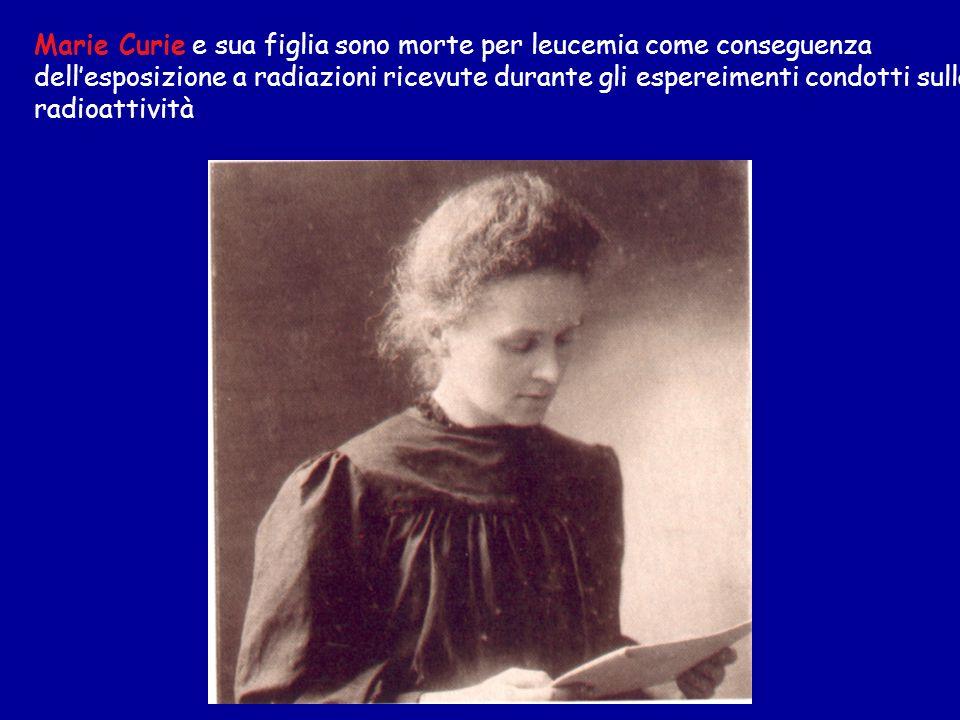 Marie Curie e sua figlia sono morte per leucemia come conseguenza dellesposizione a radiazioni ricevute durante gli espereimenti condotti sulla radioattività