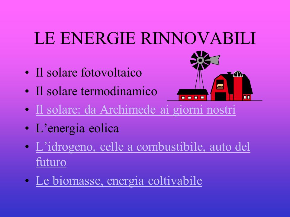 LE ENERGIE RINNOVABILI Il solare fotovoltaico Il solare termodinamico Il solare: da Archimede ai giorni nostri Lenergia eolica Lidrogeno, celle a comb
