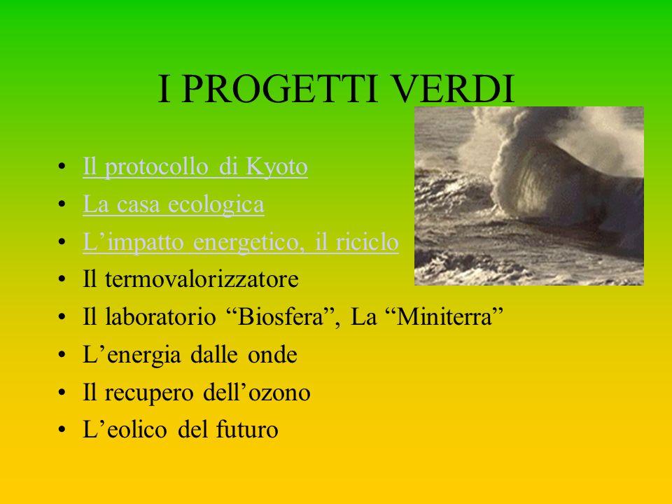 I PROGETTI VERDI Il protocollo di Kyoto La casa ecologica Limpatto energetico, il riciclo Il termovalorizzatore Il laboratorio Biosfera, La Miniterra