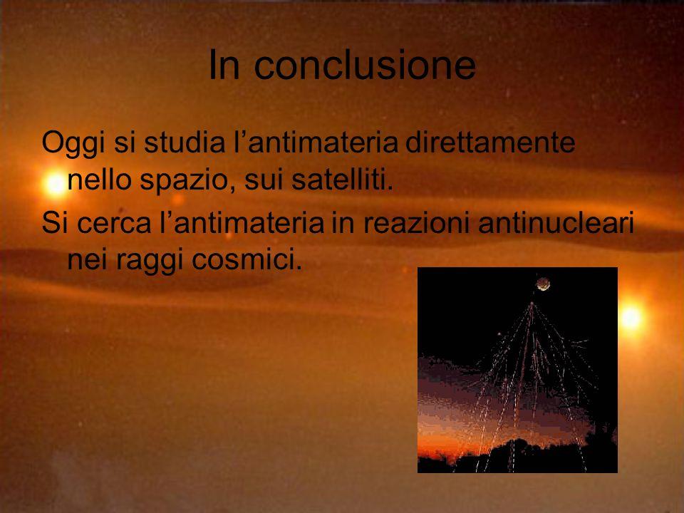 In conclusione Oggi si studia lantimateria direttamente nello spazio, sui satelliti.