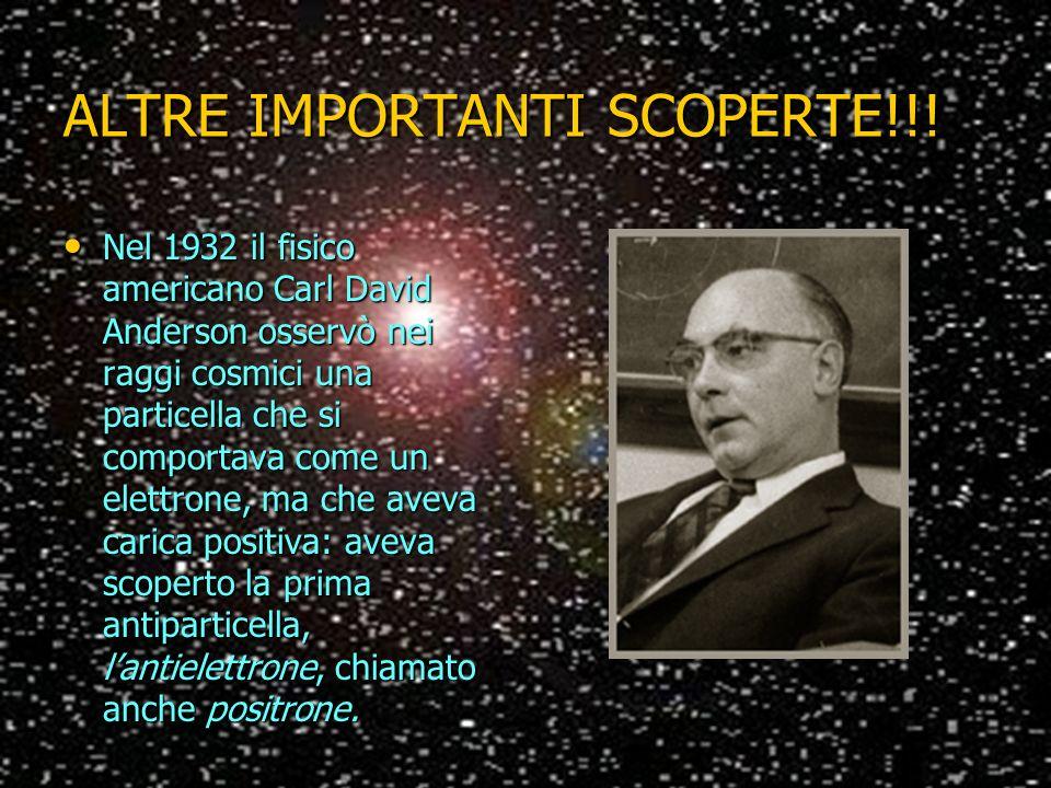 ALTRE IMPORTANTI SCOPERTE!!! Nel 1932 il fisico americano Carl David Anderson osservò nei raggi cosmici una particella che si comportava come un elett
