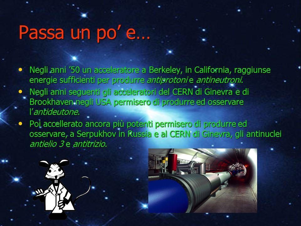 Passa un po e… Negli anni 50 un acceleratore a Berkeley, in California, raggiunse energie sufficienti per produrre antiprotoni e antineutroni. Negli a