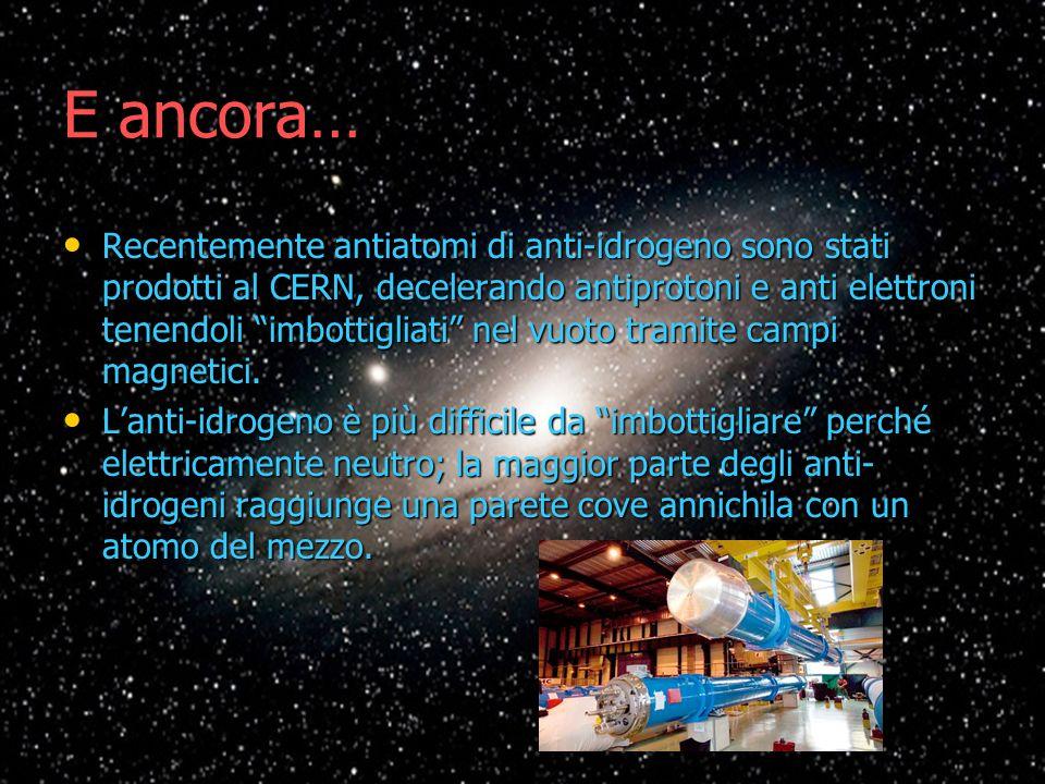 E ancora… Recentemente antiatomi di anti-idrogeno sono stati prodotti al CERN, decelerando antiprotoni e anti elettroni tenendoli imbottigliati nel vu