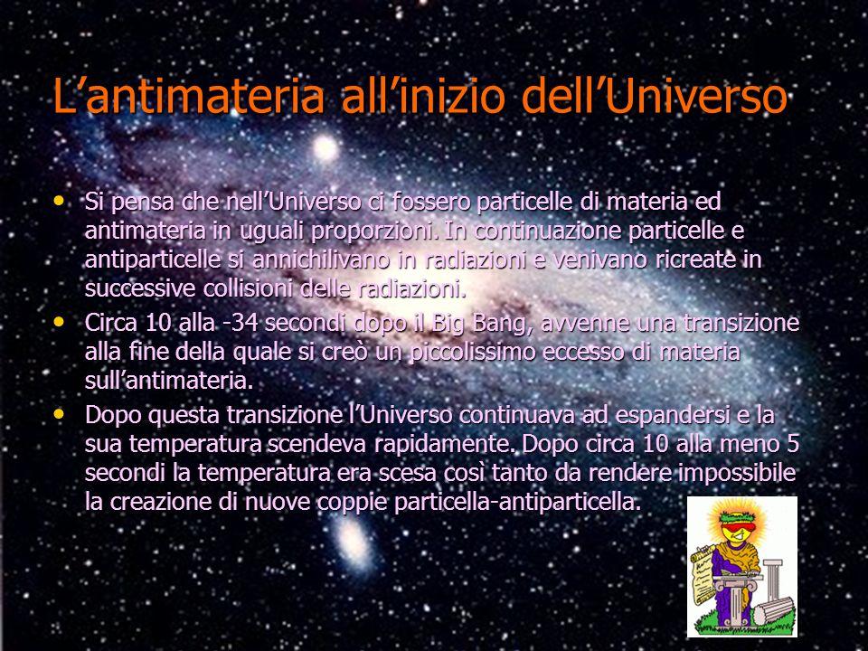 Lantimateria allinizio dellUniverso Si pensa che nellUniverso ci fossero particelle di materia ed antimateria in uguali proporzioni. In continuazione