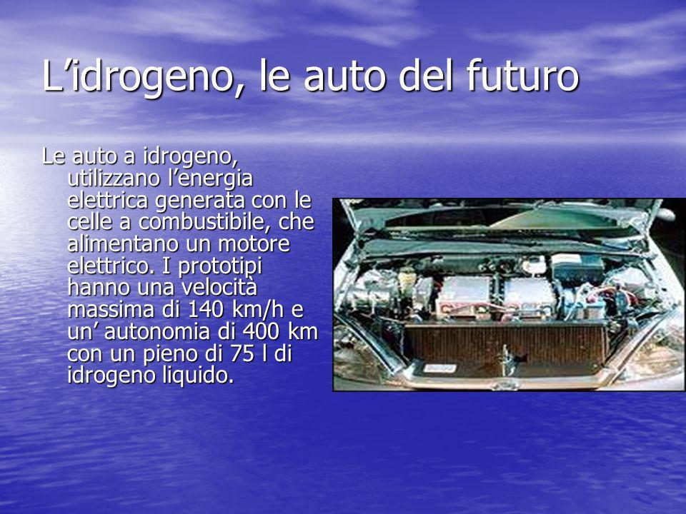 Lidrogeno, le auto del futuro Le auto a idrogeno, utilizzano lenergia elettrica generata con le celle a combustibile, che alimentano un motore elettri